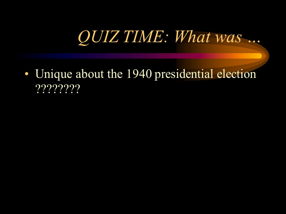QUIZ TIME: What was … Unique about the 1940 presidential election