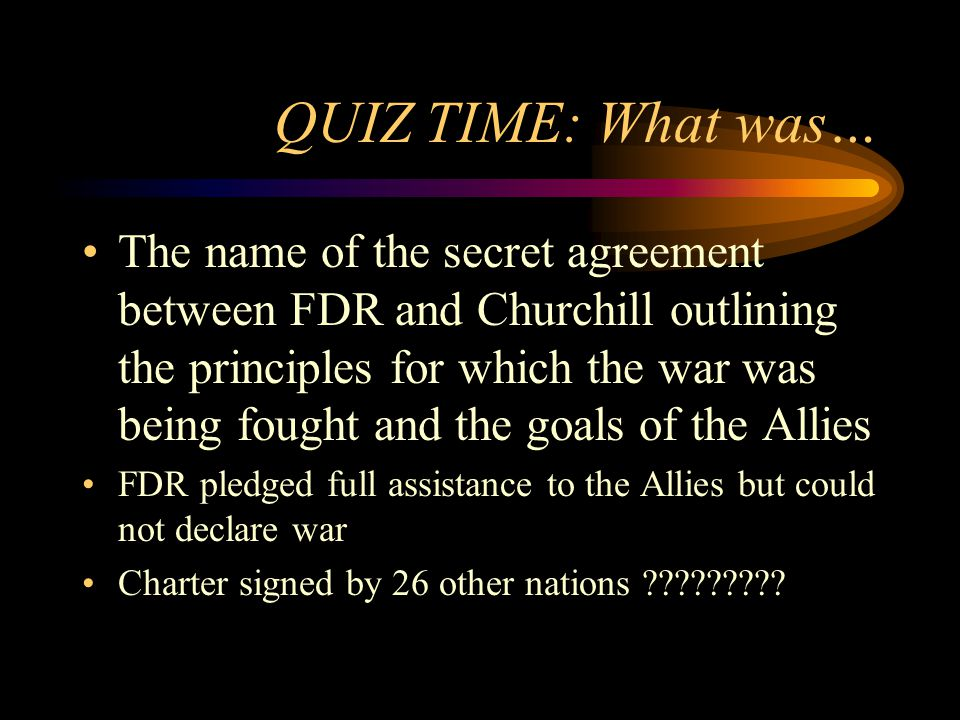 QUIZ TIME: What was… The name of the secret agreement between FDR and Churchill outlining the principles for which the war was being fought and the goals of the Allies FDR pledged full assistance to the Allies but could not declare war Charter signed by 26 other nations