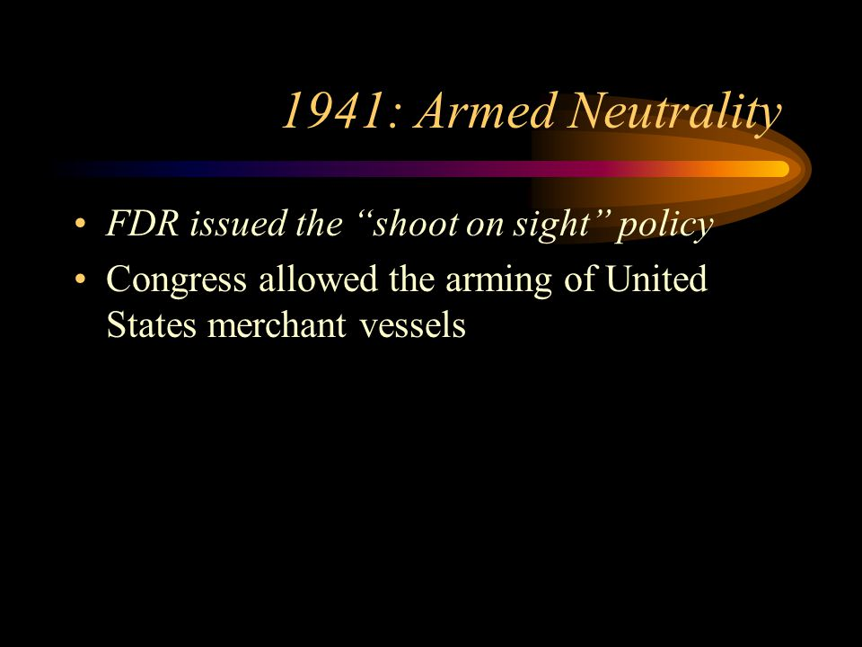 1941: Armed Neutrality FDR issued the shoot on sight policy Congress allowed the arming of United States merchant vessels