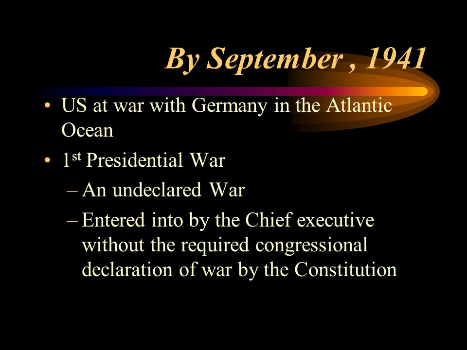 By September, 1941 US at war with Germany in the Atlantic Ocean 1 st Presidential War –An undeclared War –Entered into by the Chief executive without the required congressional declaration of war by the Constitution
