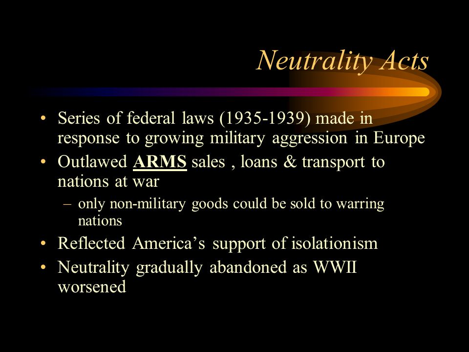 Neutrality Acts Series of federal laws (1935-1939) made in response to growing military aggression in Europe Outlawed ARMS sales, loans & transport to nations at war –only non-military goods could be sold to warring nations Reflected America's support of isolationism Neutrality gradually abandoned as WWII worsened