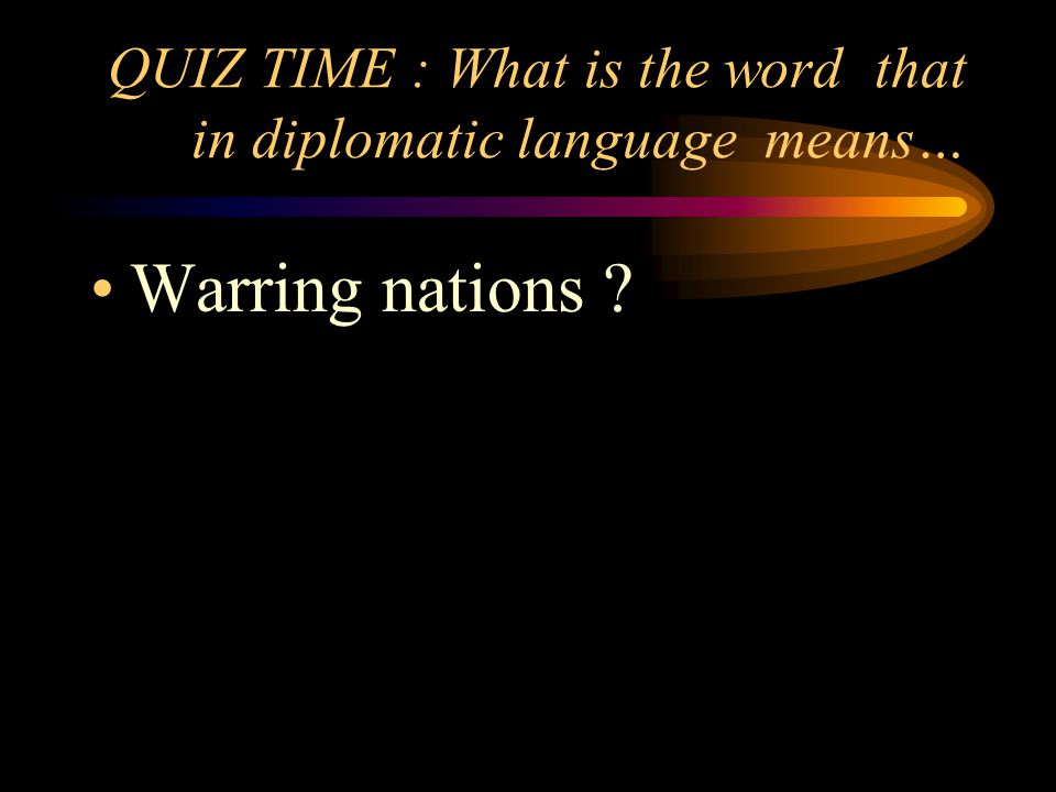 QUIZ TIME : What is the word that in diplomatic language means… Warring nations
