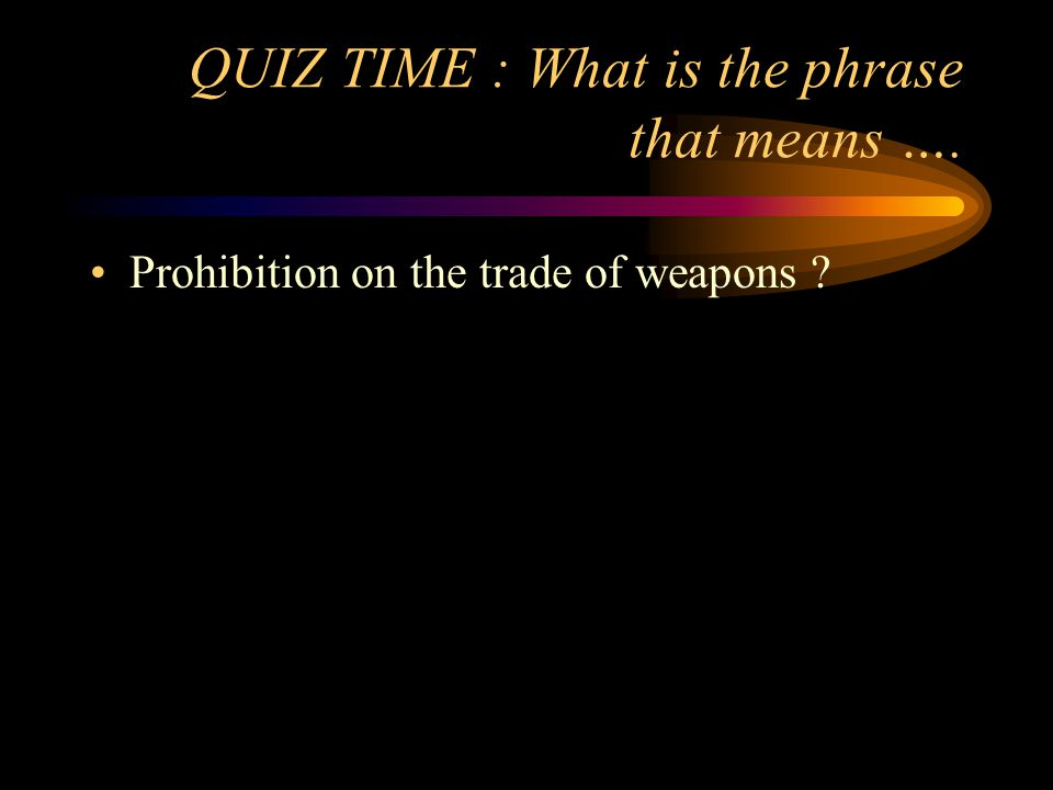 QUIZ TIME : What is the phrase that means …. Prohibition on the trade of weapons