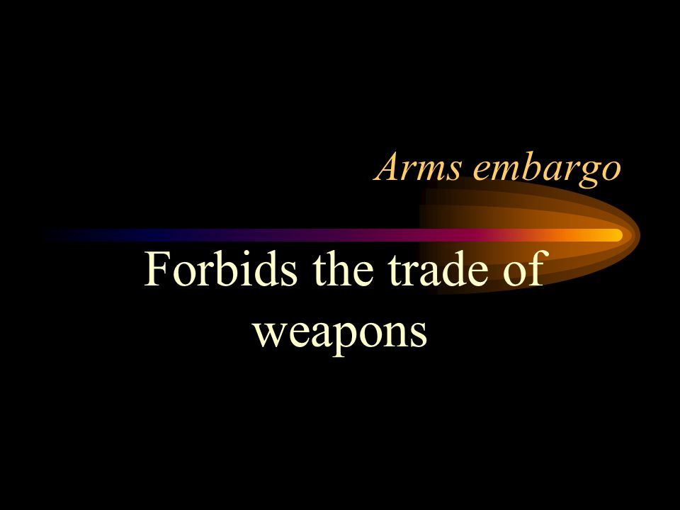 Arms embargo Forbids the trade of weapons