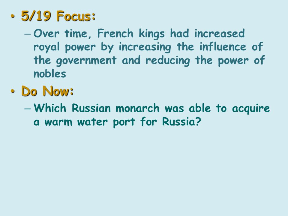 5/19 Focus: 5/19 Focus: – Over time, French kings had increased royal power by increasing the influence of the government and reducing the power of nobles Do Now: Do Now: – Which Russian monarch was able to acquire a warm water port for Russia