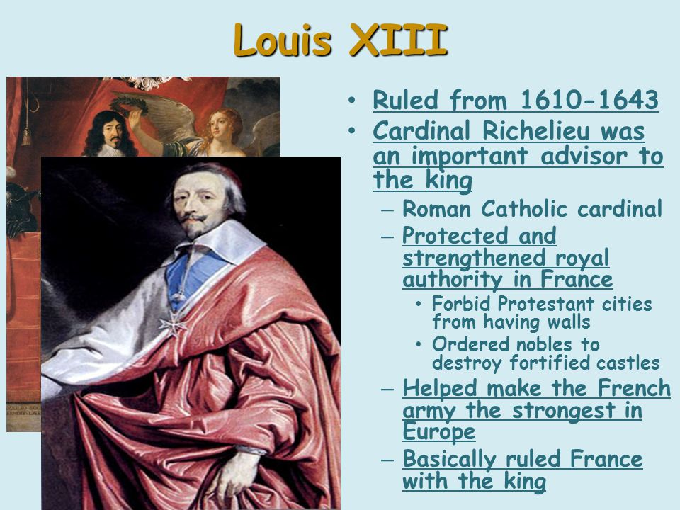Louis XIII Ruled from 1610-1643 Cardinal Richelieu was an important advisor to the king – Roman Catholic cardinal – Protected and strengthened royal authority in France Forbid Protestant cities from having walls Ordered nobles to destroy fortified castles – Helped make the French army the strongest in Europe – Basically ruled France with the king