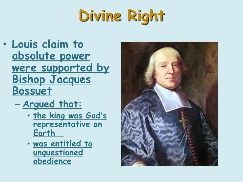 Divine Right Louis claim to absolute power were supported by Bishop Jacques Bossuet – Argued that: the king was God's representative on Earth was entitled to unquestioned obedience