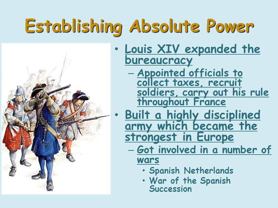 Establishing Absolute Power Louis XIV expanded the bureaucracy – Appointed officials to collect taxes, recruit soldiers, carry out his rule throughout France Built a highly disciplined army which became the strongest in Europe – Got involved in a number of wars Spanish Netherlands War of the Spanish Succession