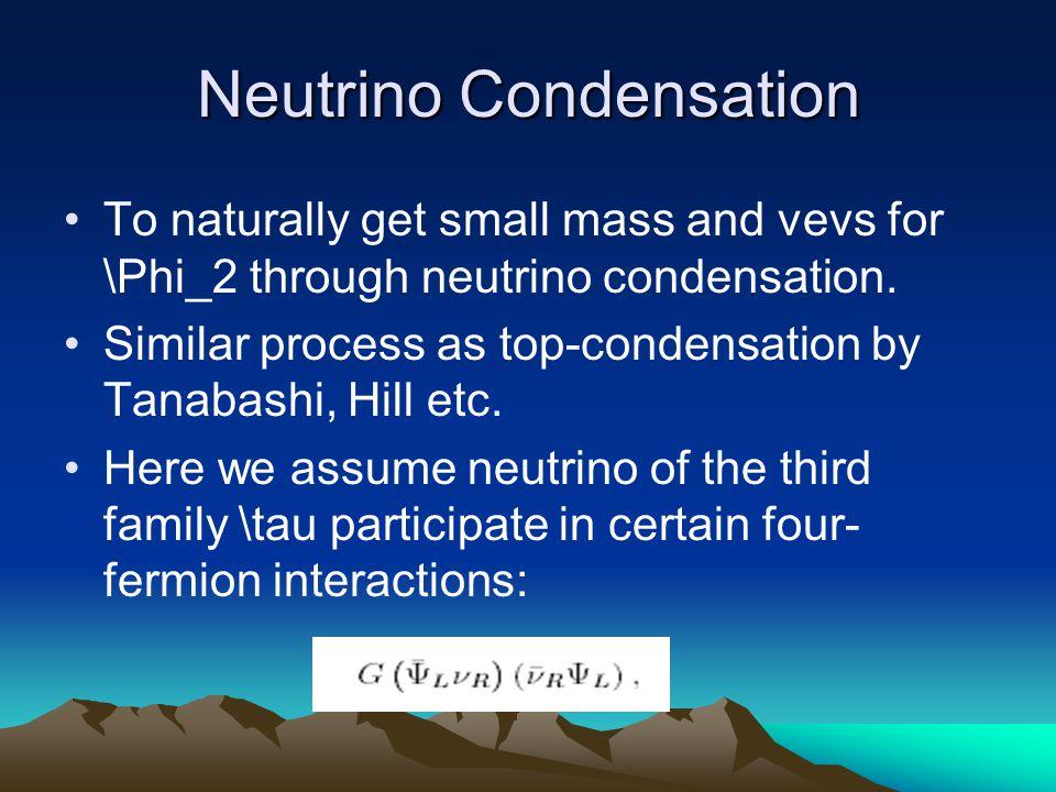Neutrino Condensation To naturally get small mass and vevs for \Phi_2 through neutrino condensation.