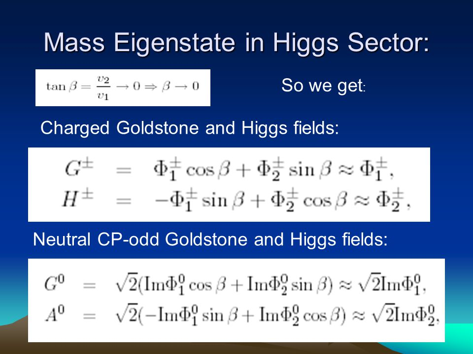 Mass Eigenstate in Higgs Sector: So we get : Charged Goldstone and Higgs fields: Neutral CP-odd Goldstone and Higgs fields: