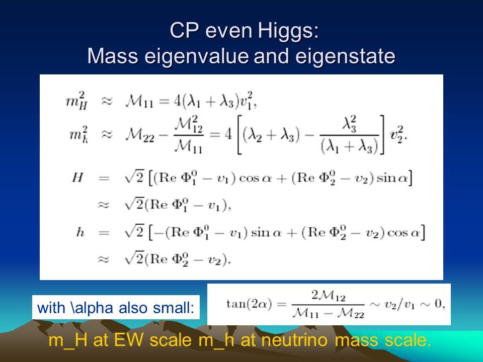 CP even Higgs: Mass eigenvalue and eigenstate CP even Higgs: Mass eigenvalue and eigenstate with \alpha also small: m_H at EW scale m_h at neutrino mass scale.