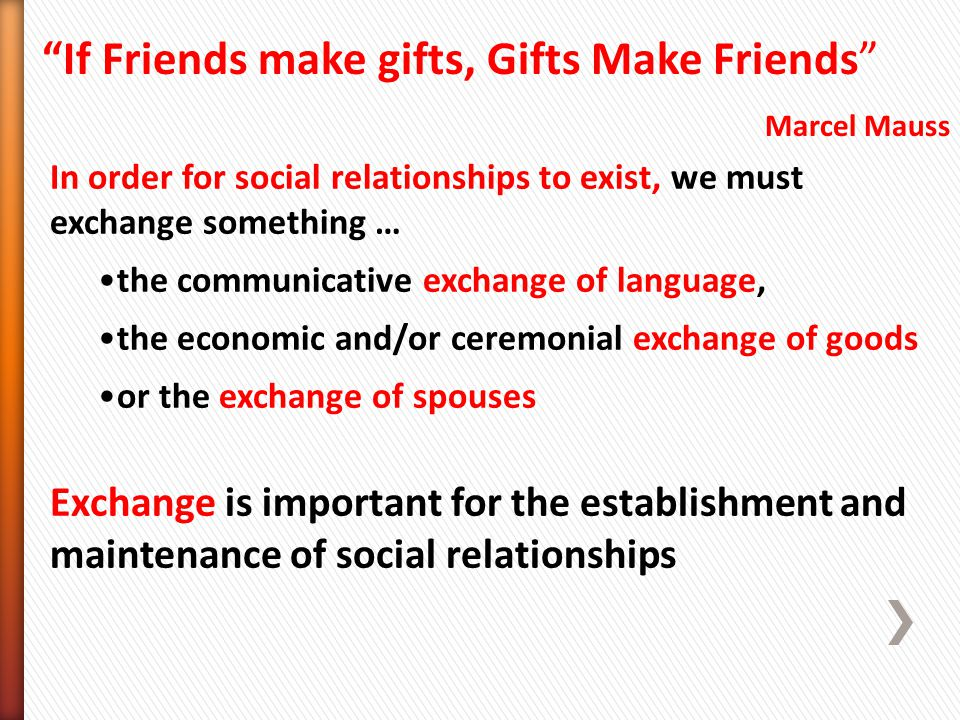 In order for social relationships to exist, we must exchange something … the communicative exchange of language, the economic and/or ceremonial exchange of goods or the exchange of spouses Exchange is important for the establishment and maintenance of social relationships If Friends make gifts, Gifts Make Friends Marcel Mauss