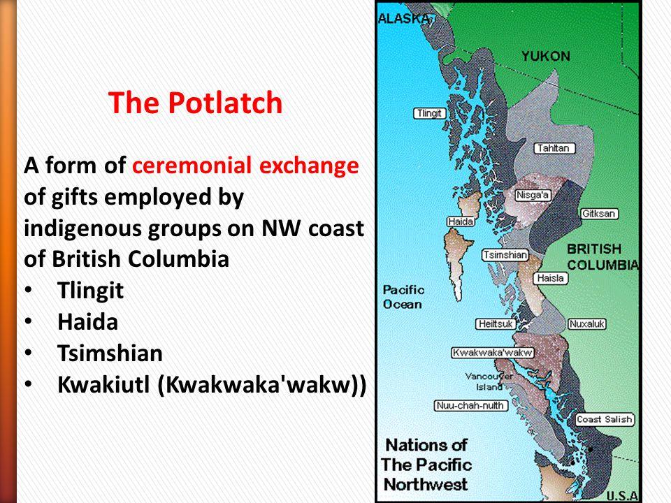 The Potlatch A form of ceremonial exchange of gifts employed by indigenous groups on NW coast of British Columbia Tlingit Haida Tsimshian Kwakiutl (Kwakwaka wakw))