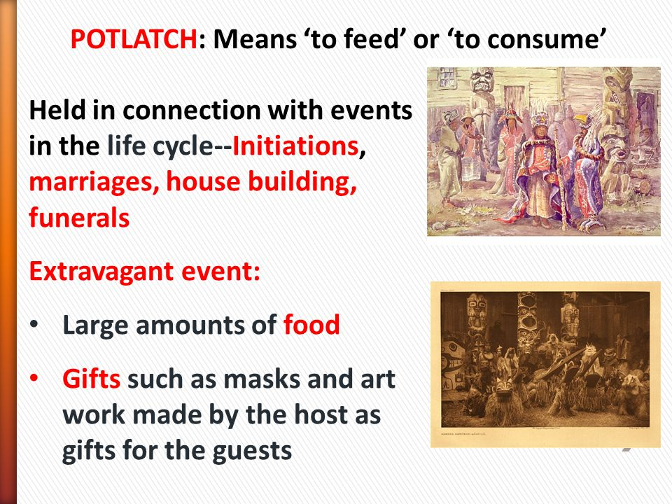 Held in connection with events in the life cycle--Initiations, marriages, house building, funerals Extravagant event: Large amounts of food Gifts such as masks and art work made by the host as gifts for the guests POTLATCH: Means 'to feed' or 'to consume'