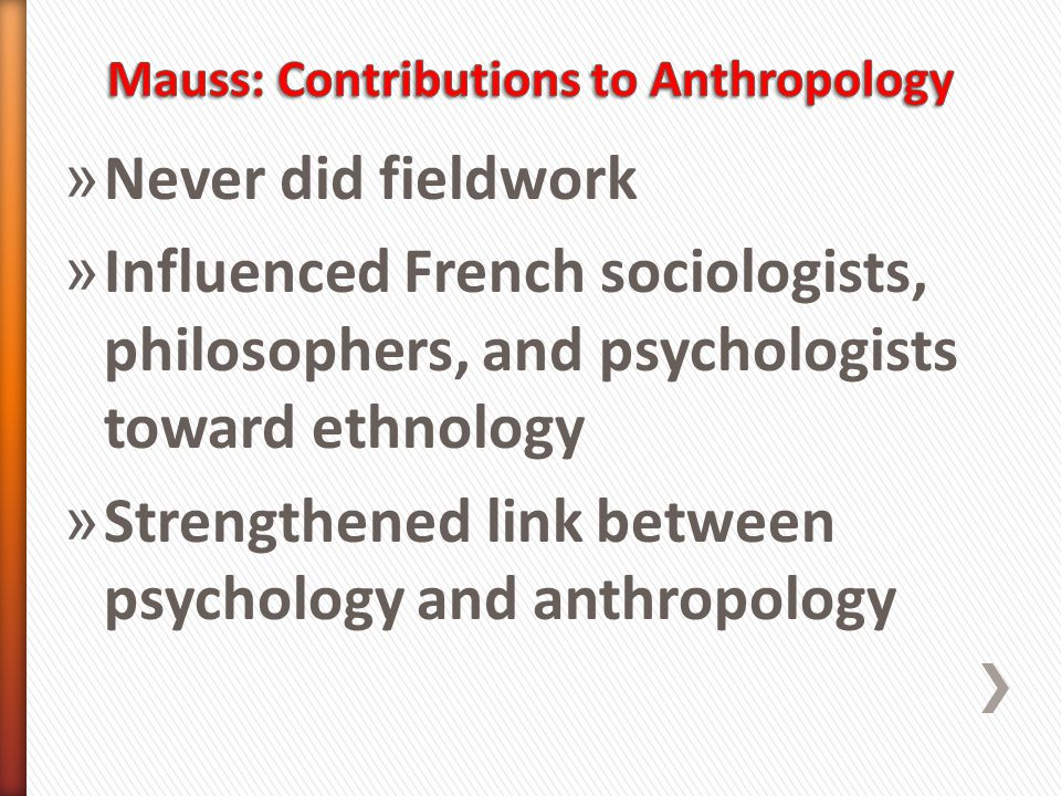 » Never did fieldwork » Influenced French sociologists, philosophers, and psychologists toward ethnology » Strengthened link between psychology and anthropology