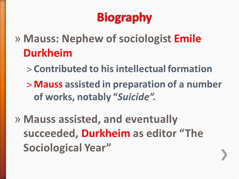 » Mauss: Nephew of sociologist Emile Durkheim ˃Contributed to his intellectual formation ˃Mauss assisted in preparation of a number of works, notably Suicide .