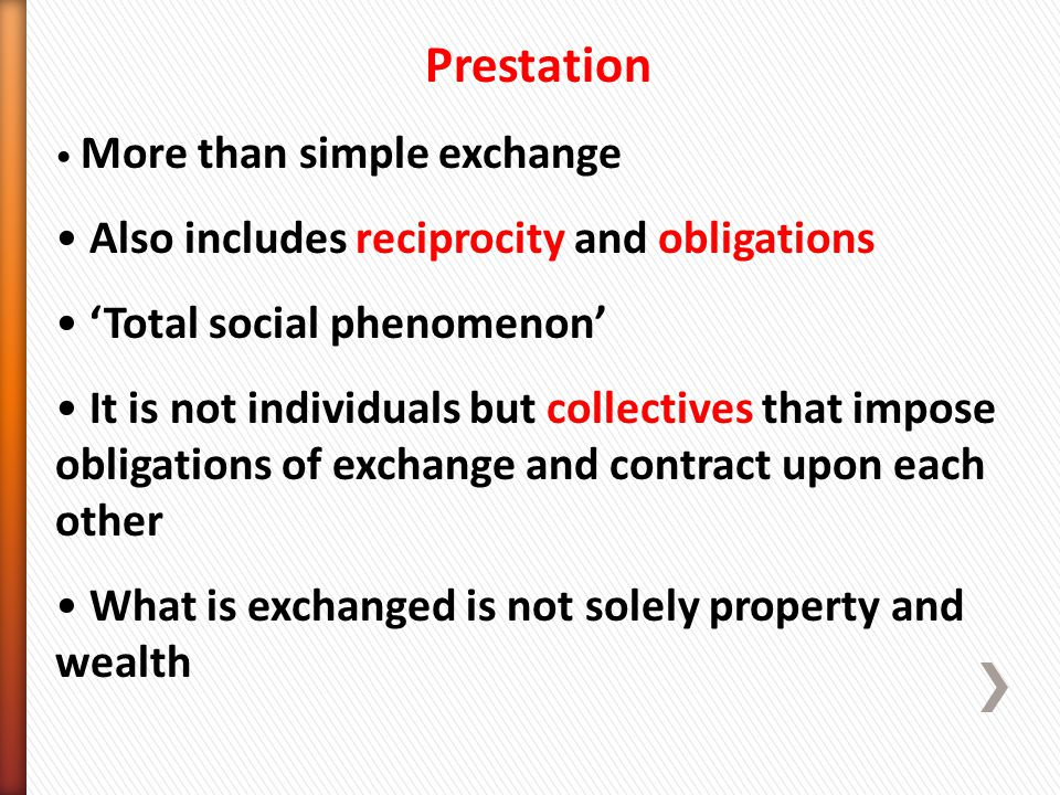 Prestation More than simple exchange Also includes reciprocity and obligations 'Total social phenomenon' It is not individuals but collectives that impose obligations of exchange and contract upon each other What is exchanged is not solely property and wealth