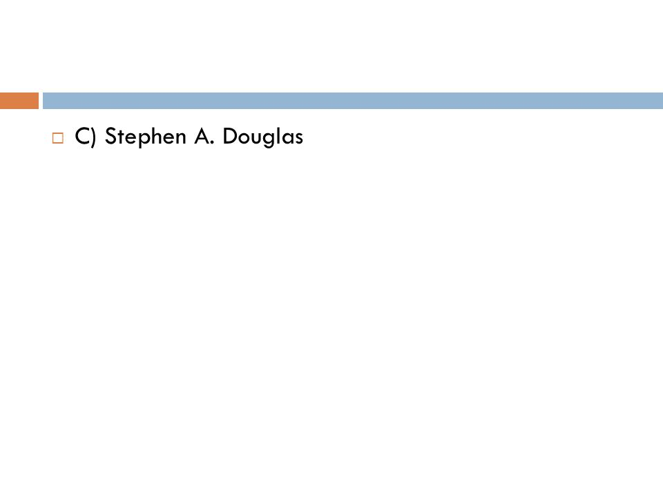  C) Stephen A. Douglas