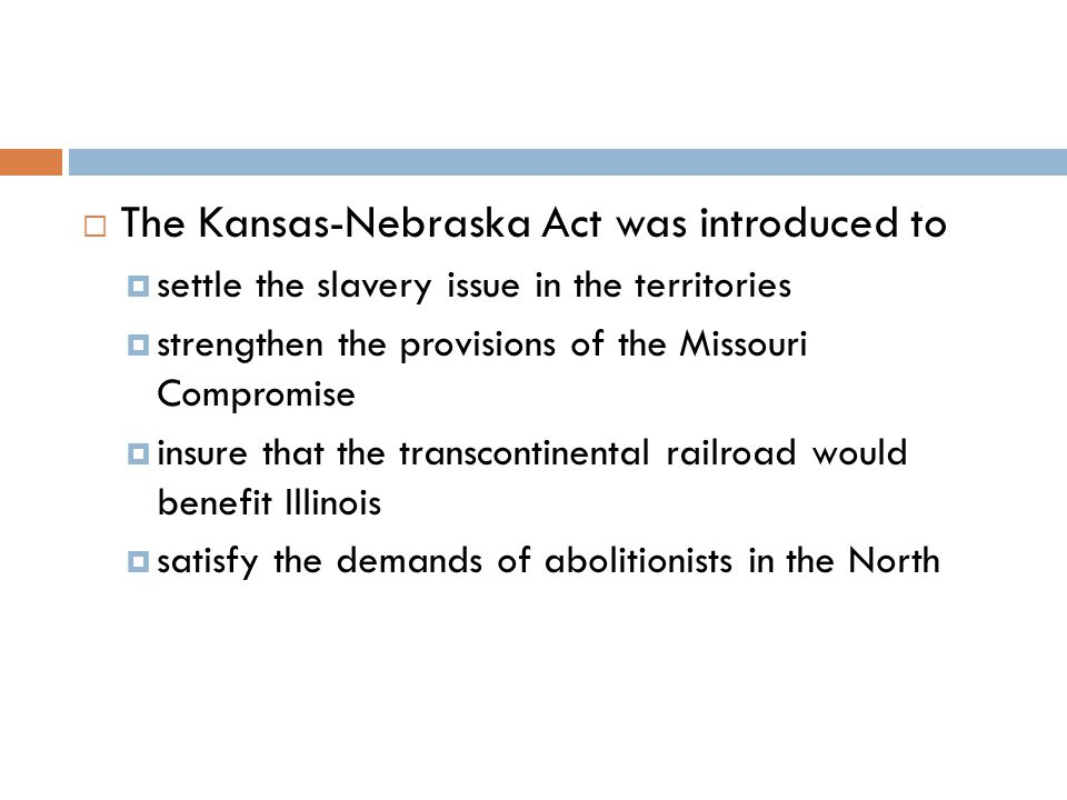  The Kansas-Nebraska Act was introduced to  settle the slavery issue in the territories  strengthen the provisions of the Missouri Compromise  insure that the transcontinental railroad would benefit Illinois  satisfy the demands of abolitionists in the North