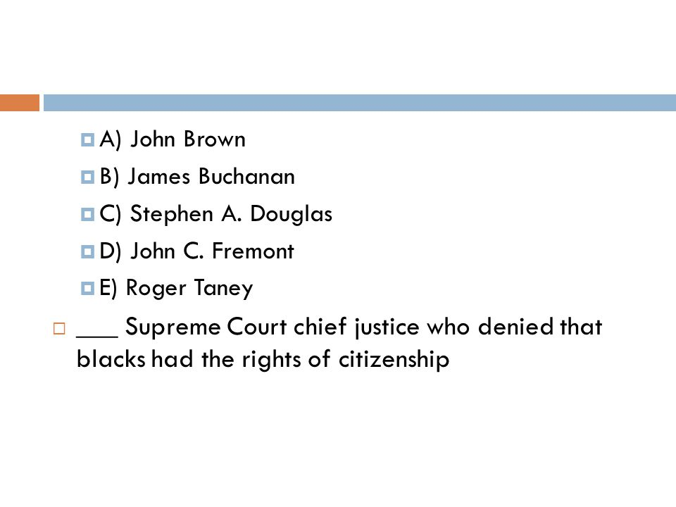  A) John Brown  B) James Buchanan  C) Stephen A.