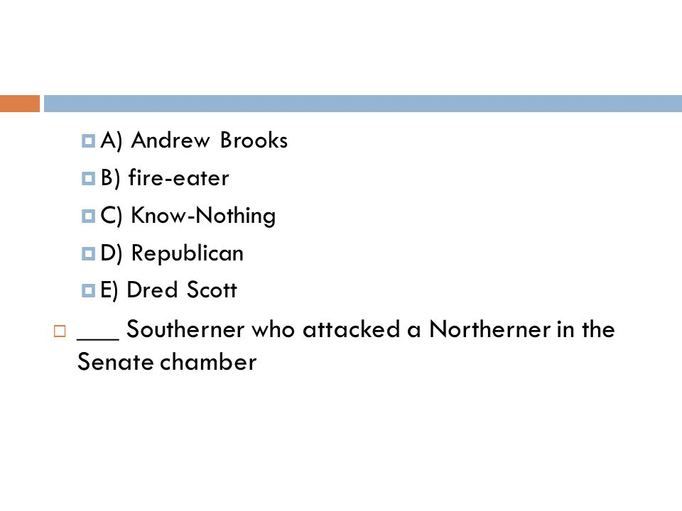  A) Andrew Brooks  B) fire-eater  C) Know-Nothing  D) Republican  E) Dred Scott  ___ Southerner who attacked a Northerner in the Senate chamber