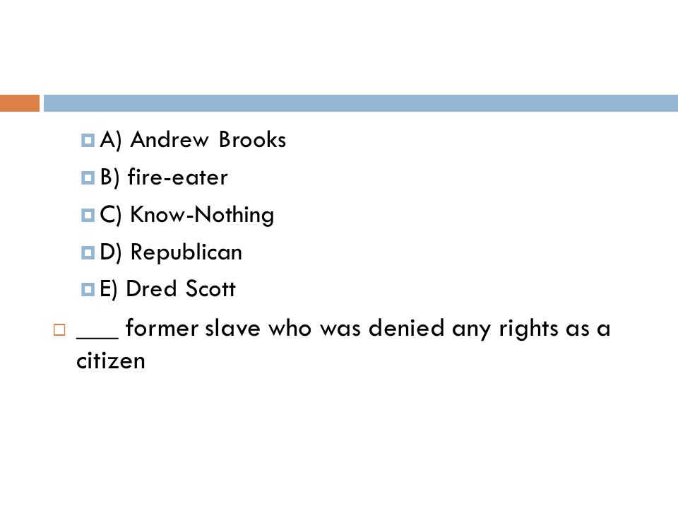  A) Andrew Brooks  B) fire-eater  C) Know-Nothing  D) Republican  E) Dred Scott  ___ former slave who was denied any rights as a citizen