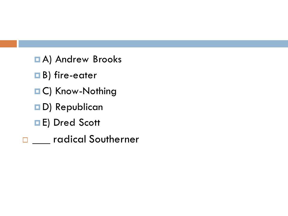  A) Andrew Brooks  B) fire-eater  C) Know-Nothing  D) Republican  E) Dred Scott  ___ radical Southerner
