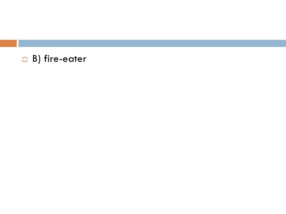  B) fire-eater