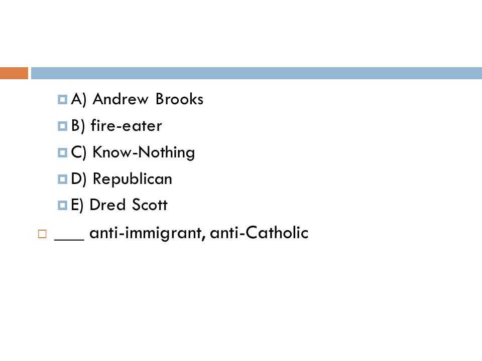  A) Andrew Brooks  B) fire-eater  C) Know-Nothing  D) Republican  E) Dred Scott  ___ anti-immigrant, anti-Catholic