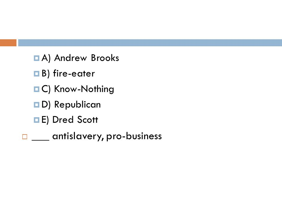  A) Andrew Brooks  B) fire-eater  C) Know-Nothing  D) Republican  E) Dred Scott  ___ antislavery, pro-business