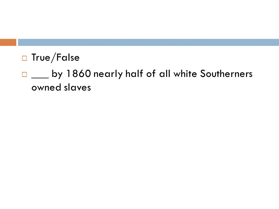  True/False  ___ by 1860 nearly half of all white Southerners owned slaves