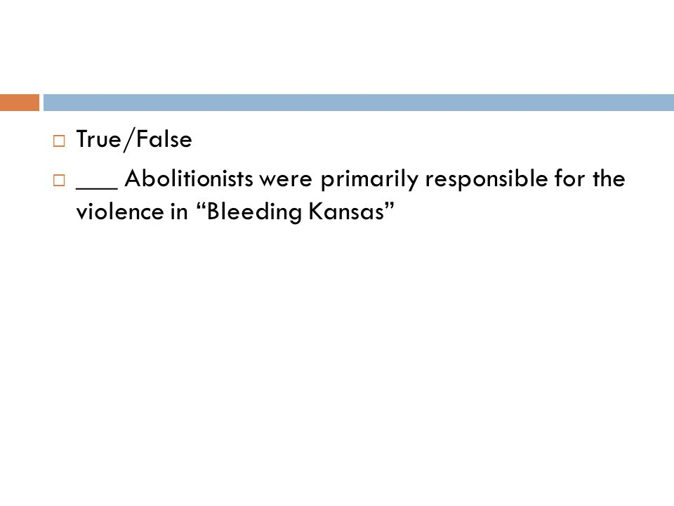  True/False  ___ Abolitionists were primarily responsible for the violence in Bleeding Kansas