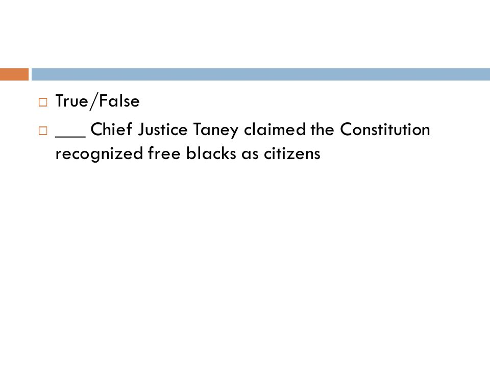  True/False  ___ Chief Justice Taney claimed the Constitution recognized free blacks as citizens
