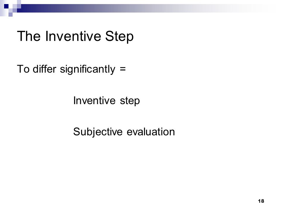 18 The Inventive Step To differ significantly = Inventive step Subjective evaluation