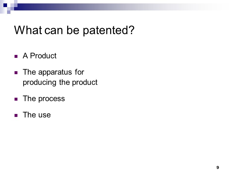 9 What can be patented A Product The apparatus for producing the product The process The use