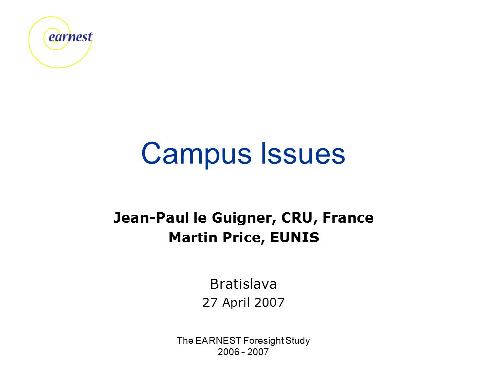 The EARNEST Foresight Study 2006 - 2007 Campus Issues Jean-Paul le Guigner, CRU, France Martin Price, EUNIS Bratislava 27 April 2007