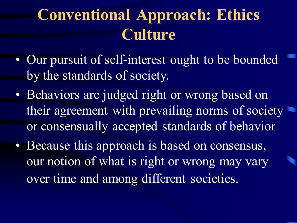 Conventional Approach: Ethics Culture Our pursuit of self-interest ought to be bounded by the standards of society.