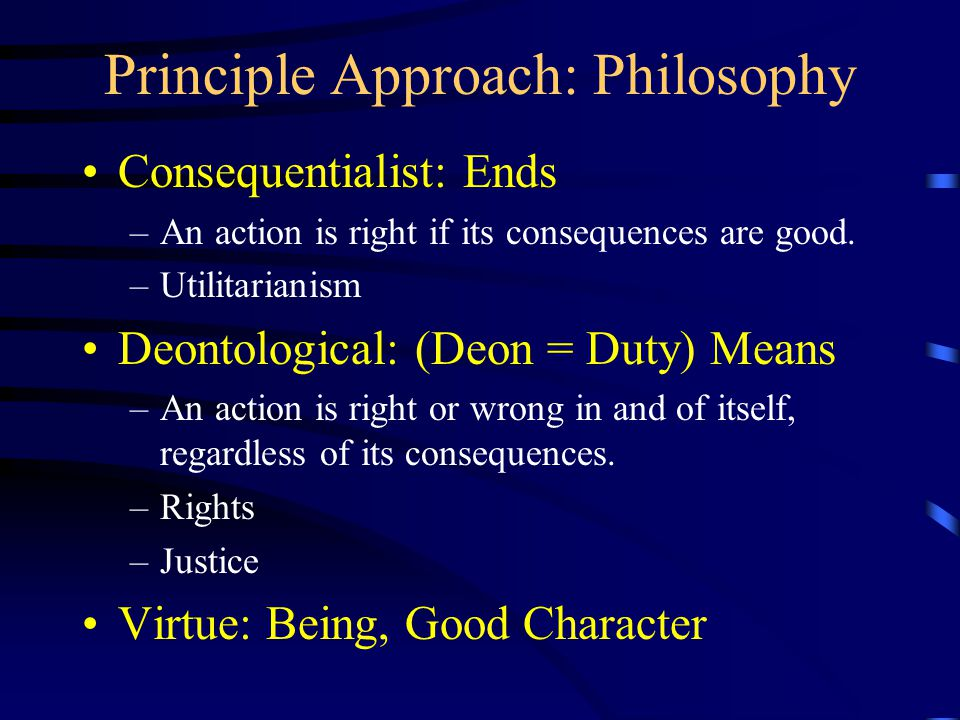 Principle Approach: Philosophy Consequentialist: Ends –An action is right if its consequences are good.