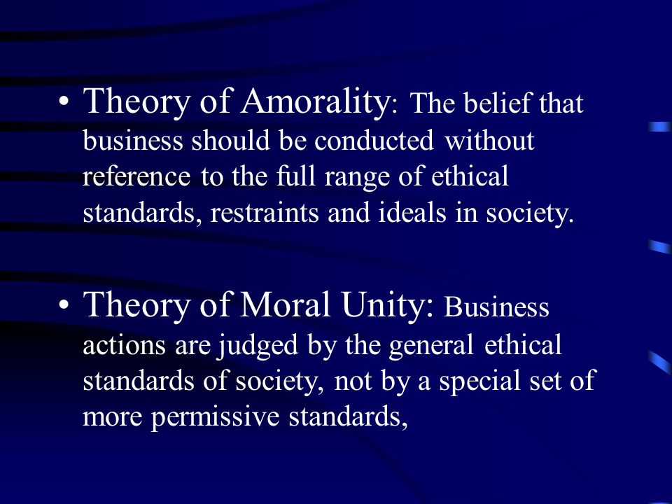 Theory of Amorality : The belief that business should be conducted without reference to the full range of ethical standards, restraints and ideals in society.