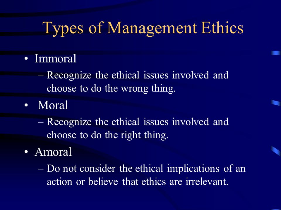 Types of Management Ethics Immoral –Recognize the ethical issues involved and choose to do the wrong thing.