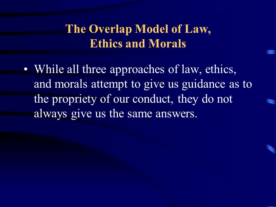 The Overlap Model of Law, Ethics and Morals A law-abiding person is not necessarily morally sensitive or virtuous, and the fact that something is legally acceptable does not imply that it is morally acceptable….