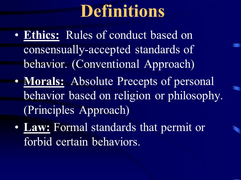 Definitions Ethics: Rules of conduct based on consensually-accepted standards of behavior.