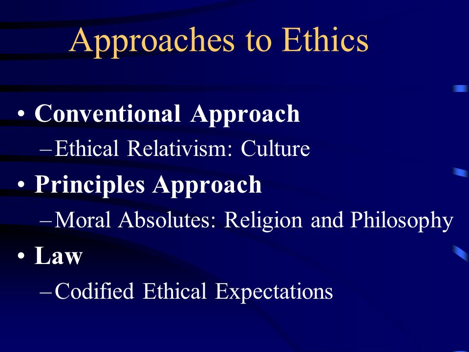 Approaches to Ethics Conventional Approach –Ethical Relativism: Culture Principles Approach –Moral Absolutes: Religion and Philosophy Law –Codified Ethical Expectations