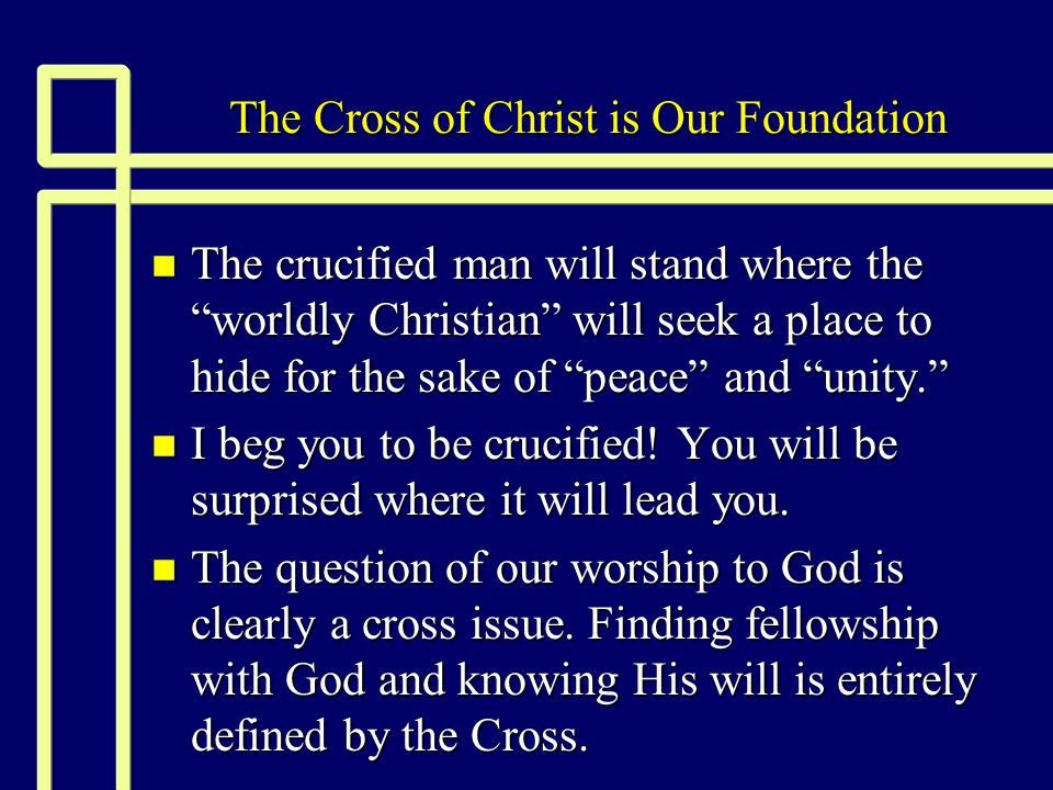 The Cross of Christ is Our Foundation n The crucified man will stand where the worldly Christian will seek a place to hide for the sake of peace and unity. n I beg you to be crucified.