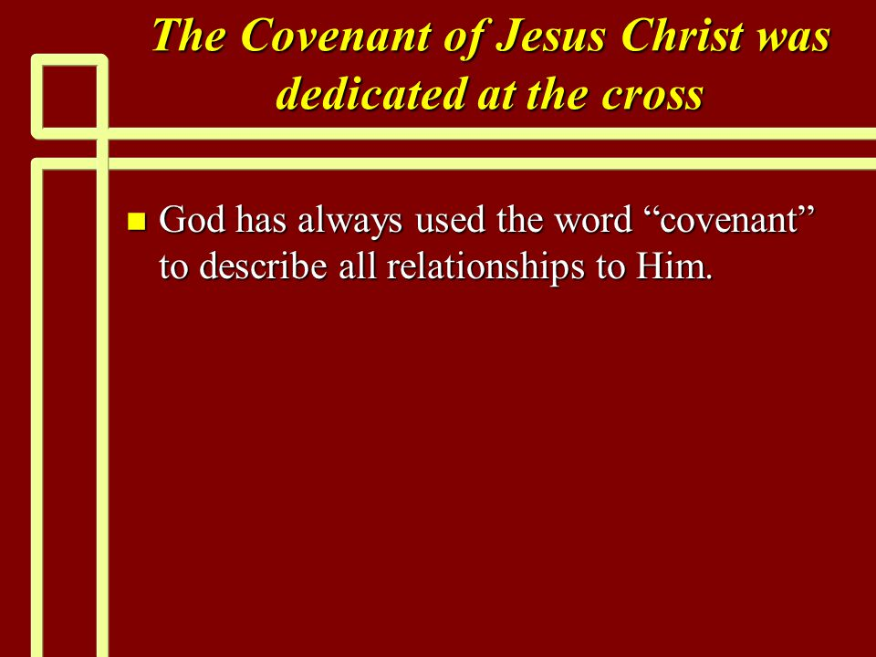 The Covenant of Jesus Christ was dedicated at the cross n God has always used the word covenant to describe all relationships to Him.