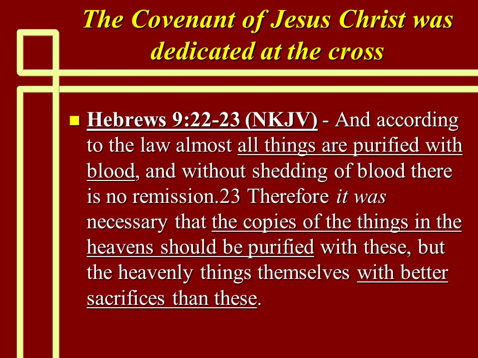 The Covenant of Jesus Christ was dedicated at the cross n Hebrews 9:22-23 (NKJV) - And according to the law almost all things are purified with blood, and without shedding of blood there is no remission.23 Therefore it was necessary that the copies of the things in the heavens should be purified with these, but the heavenly things themselves with better sacrifices than these.