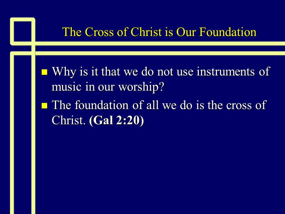 The Cross of Christ is Our Foundation n Why is it that we do not use instruments of music in our worship.