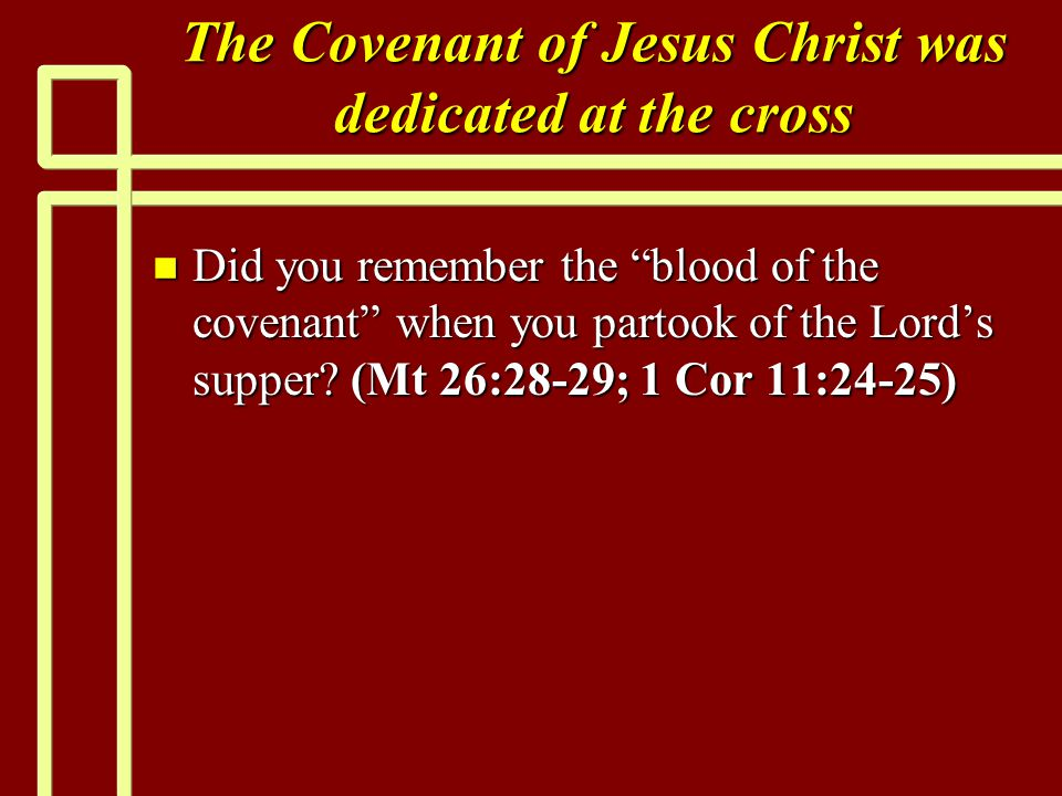 The Covenant of Jesus Christ was dedicated at the cross n Did you remember the blood of the covenant when you partook of the Lord's supper.