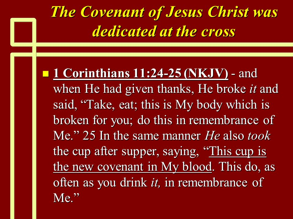 The Covenant of Jesus Christ was dedicated at the cross n 1 Corinthians 11:24-25 (NKJV) - and when He had given thanks, He broke it and said, Take, eat; this is My body which is broken for you; do this in remembrance of Me. 25 In the same manner He also took the cup after supper, saying, This cup is the new covenant in My blood.
