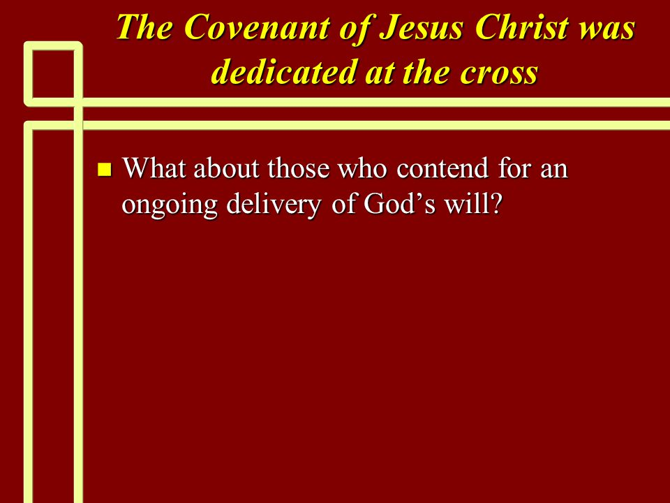 The Covenant of Jesus Christ was dedicated at the cross n What about those who contend for an ongoing delivery of God's will